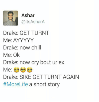Getting Turnt: Ashar  altsAsharA.  Drake: GET TURNT  Me: AYYYYY  Drake: now chill  Me: Ok  Drake: now cry bout ur ex  Me  Drake: SIKE GET TURNT AGAIN  #MoreLife a short story