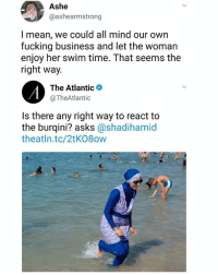 Fucking, Memes, and Business: Ashe  @ashearmstrong  l mean, we could all mind our own  fucking business and let the woman  enjoy her swim time. That seems the  right way.  The Atlantic*  @TheAtlantic  Is there any right way to react to  the burqini? asks @shadihamid  theatln.tc/2tK08ow It is indeed. . | Follow @aranjevi for more!
