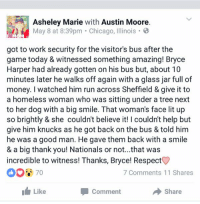 . @Bharper3407 is making baseball AND America great again.: Asheley Marie with  Austin Moore  May 8 at 8:39pm Chicago, Illinois 8  got to work security for the visitor's bus after the  game today & witnessed something amazing! Bryce  Harper had already gotten on his bus but, about 10  minutes later he walks off again with a glass jar full of  money. I watched him run across Sheffield & give it to  a homeless woman who was sitting under a tree next  to her dog with a big smile. That woman's face lit up  so brightly & she couldn't believe it! I couldn't help but  give him knucks as he got back on the bus & told him  he was a good man. He gave them back with a smile  & a big thank you! Nationals or not...that was  incredible to witness! Thanks, Bryce! Respect  7 Comments 11 Shares  I Like  Comment  Share . @Bharper3407 is making baseball AND America great again.