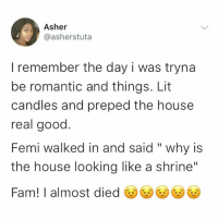 "Fam, Lit, and Memes: Asher  @asherstuta  I remember the day i was tryna  be romantic and things. Lit  candles and preped the house  real good  Femi walked in and said ""why is  the house looking like a shrine""  Fam! I almost died凶凶凶凶 😂😂😂 krakstv"