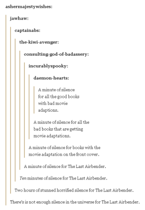Bad, Books, and God: ashermajestywishes:  jawhaw:  captainabs:  the-kivWi-avenger:  consulting-god-of-badassery  incurablyspooky:  daemon-hearts:  A minute of silence  for all the good books  with bad movie  adaptions.  A minute of silence for all the  bad books that are getting  movie adaptations.  A minute of silence for books with the  movie adaptation on the front cover  A minute of silence for The Last Airbender.  Ten minutes of silence for The Last Airbender.  Two hours ofstunned horrified silence for The Last Airbender.  There's is not enough silence in the universe for The Last Airbender. Ten minutes of internal screaming for The Last Airbenderomg-humor.tumblr.com
