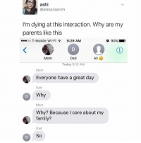 Dad, Family, and Memes: ashi  @alakazaamm  I'm dying at this interaction. Why are my  parents like this  T-Mobile Wi-Fi 9:29 AM  o 90%  Mom  Dad  Today 9:12 AM  Mom  Everyone have a great day  Dad  Why  Mom  Why? Because I care about my  family?  Dad  So I'm the dad