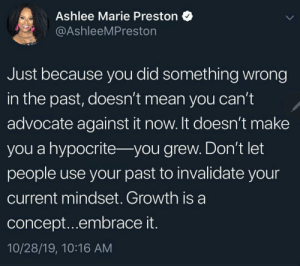 It's ok to change: Ashlee Marie Preston  @AshleeMPreston  Just because you did something wrong  in the past, doesn't mean you can't  advocate against it now. It doesn't make  you a hypocrite- you grew. Don't let  people use your past to invalidate your  current mindset. Growth is a  concept...embrace it.  10/28/19, 10:16 AM It's ok to change