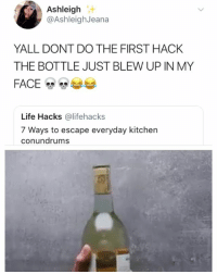 Life, Girl Memes, and Hack: Ashleigh  @AshleighJeana  YALL DONT DO THE FIRST HACK  THE BOTTLE JUST BLEW UP IN MY  Life Hacks @lifehacks  7 Ways to escape everyday kitchen  conundrums 😂😂😂💀