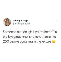 "Sage: Ashleigh Sage  @ashleighsagee  Someone put ""cough if you're bored"" in  the law group chat and now there's like  200 people coughing in the lecture"
