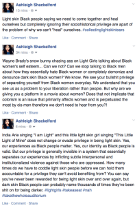 """Ass, Girls, and How Many Times: Ashleigh Shackelford  3 mins  Light skin Black people saying we need to come together and heal  ourselves but completely ignoring their sociohistorical privilege are apart of  the problem of why we can't """"heal"""" ourselves. #collectinglightskintears  Like Comment  Share   Ashleigh Shackelford  34 mins  Wayne Brady's snow bunny chasing ass on Light Girls talking about Black  women's self esteem... Can we not? Can we stop talking to Black mer  about how they essentially hate Black women or completely demonize and  denounce dark skin Black women? We know. We see your bullshit privilege  of separating yourself from Black women everyday. We understand that you  see us as a problem to your liberation rather than people. But why are we  giving you a platform in a movie about women? Does that not implicate that  colorism is an issue that primarily affects women and is perpetuated the  most by cis-men therefore we don't need to hear from you?!  Like Comment Share   Ashleigh Shackelford  6 mins  India Arie singing """"I am Light"""" and this little light skin girl singing """"This Little  Light of Mine"""" does not change or evade privilege in being light skin. Yes,  our experiences as Black people matter. Yes, our identity as Black people is  valid. But our privilege is generally invisible in a system that essentially  separates our experiences by inflicting subtle interpersonal and  institutionalized violence against those who are oppressed. How many  times do we have to coddle light skin people before we can hold them  accountable for a privilege they can't avoid benefiting from? You can say  you've never been rewarded for being light skin over and over again, but  dark skin Black people can probably name thousands of times they've been  shit on for being darker. #lightgirls #takeaseat #nah  #takethewholeauditorium  Like Comment Share <p><a href=""""http://trebled-negrita-princess.tumblr.com/post/109134992799/ashleighthelion-light-girls-was-a-pile-of"""" class="""