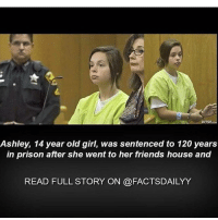 Scroll👆🏼👆🏼👆🏼👆🏼👆🏼👆🏼 Follow my backup @detectingspambakup: Ashley, 14 year old girl, was sentenced to 120 years  in prison after she went to her friends house and  READ FULL STORY ON @FACTSDAILYY Scroll👆🏼👆🏼👆🏼👆🏼👆🏼👆🏼 Follow my backup @detectingspambakup