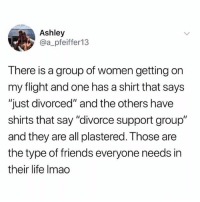 "Friends, Life, and Flight: Ashley  @a_pfeiffer13  There is a group of women getting on  my flight and one has a shirt that says  ""just divorced"" and the others have  shirts that say ""divorce support group""  and they are all plastered. Those are  the type of friends everyone needs in  their life Imao It's a known fact that women outlive men.. so make sure you find those ride or die betchez and never let them go. Like me for example if anyone ever forking called me!!! Helllllooooo it's me...... 😒"