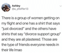 "Dank, Friends, and Life: Ashley  @a_pfeiffer13  There is a group of women getting on  my flight and one has a shirt that says  ""just divorced"" and the others have  shirts that say ""divorce support group""  and they are all plastered. Those are  the type of friends everyone needs in  their life Imao Most supportive support group EVER."