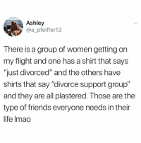 "Friends, Funny, and Life: Ashley  @a_pfeiffer13  There is a group of women getting on  my flight and one has a shirt that says  ""just divorced"" and the others have  shirts that say ""divorce support group""  and they are all plastered. T hose are the  type of friends everyone needs in their  life lmao I know I say this a lot, but I honestly think @BestMemes has the best memes 😂"