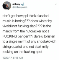 Bitch, Fake, and Finals: ashley  @ashleywiee  don't get how ppl think classical  music is boring??? does winter by  vivaldi not fucking slap???? is the  march from the nutcracker not a  FUCKING banger?? i dare u to listen  to a single mvmt of any shostakovich  string quartet and not start milly  rocking on the fucking spot  12/13/17, 6:46 AM ME AFTER WATCHING YOUR LIE IN APRIL BITCH I DOWNLAOXED ALL OF .. holy shit i just forgot his name.. ok it's ARIMA KOUSEI BITCH THAT PIANO MUSIC WAS SO FUUXJIIIJG GOOOD BIG NUT!!!! also i have a confession everyone.... uhm ... all my posts about how finals are stressful are all fake because i actually did well this time .. i'm sorry for deceiving you all. God bless