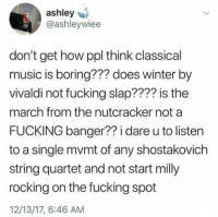 Fucking, Life, and Music: ashley  @ashleywiee  don't get how ppl think classical  music is boring??? does winter by  vivaldi not fucking slap???? is the  march from the nutcracker not a  FUCKING banger?? i dare u to listen  to a single mvmt of any shostakovich  string quartet and not start milly  rocking on the fucking spot  12/13/17, 6:46 AM gothcostco:  classical-carp: ok, i don't think i've ever related to a tweet more in my life  winter goes hard