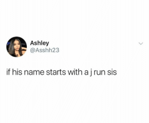 Dank, Just Do It, and Run: Ashley  @Asshh23  if his name starts with aj run sis Just do it sis.