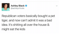 🤣: Ashley Black C  @ashleyn1cole  Republican voters basically bought a pet  tiger, and now can't admit it was a bad  idea. It's shitting all over the house &  might eat the kids 🤣