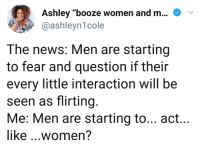 """<p>Flirting with equality (via /r/BlackPeopleTwitter)</p>: Ashley """"booze women and m  @ashleyn1cole  The news: Men are starting  to fear and question if their  every little interaction will be  seen as flirting  Me: Men are starting to... act...  like ...women? <p>Flirting with equality (via /r/BlackPeopleTwitter)</p>"""