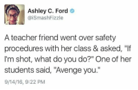 "Teacher, Ford, and Her: Ashley C. Ford  @iSmashFizzle  A teacher friend went over safety  procedures with her class & asked, ""If  I'm shot, what do you do?"" One of her  students said, ""Avenge you.""  9/14/16, 9:22 PM"