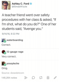 "Omg, Teacher, and Tumblr: Ashley C. Ford  @iSmashFizzle  A teacher friend went over safety  procedures with her class & asked, ""If  I'm shot, what do you do?"" One of her  students said, ""Avenge you.""  9/14/16, 9:22 PM  waterboarding  Correct.  12-gauge-rage  Very correct.  yosoyleche  Omg  Source: dosedotcom  48,264 notes  D @studentlifeproblems"