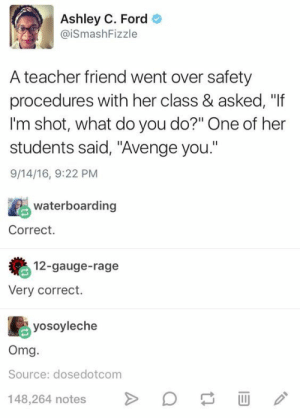 "Omg, Teacher, and Tumblr: Ashley C. Ford  @iSmashFizzle  A teacher friend went over safety  procedures with her class & asked, ""If  I'm shot, what do you do?"" One of her  students said, ""Avenge you.""  9/14/16, 9:22 PM  waterboarding  Correct.  12-gauge-rage  Very correct.  yosoyleche  Omg  Source: dosedotcom  48,264 notes  D If you are a student Follow @studentlifeproblems​"