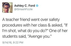 "Teacher, Ford, and Her: Ashley C. Ford  @iSmashFizzle  A teacher friend went over safety  procedures with her class & asked, ""If  I'm shot, what do you do?"" One of her  students said, ""Avenge you.""  9/14/16, 9:22 PM A+ student there"