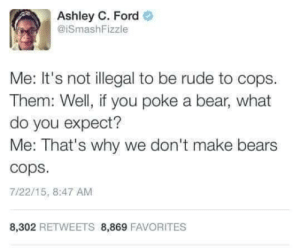 Ford: Ashley C. Ford  @ISmashFizzle  Me: It's not illegal to be rude to cops  Them: Well, if you poke a bear, what  do you expect?  Me: That's why we don't make bears  cops  7/22/15, 8:47 AM  8,302 RETWEETS 8,869 FAVORITES