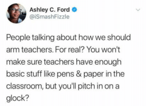 Budget, Classroom, and Ford: Ashley C. Ford  @iSmashFizzle  People talking about how we should  arm teachers. For real? You won't  make sure teachers have enough  basic stuff like pens & paper in the  classroom, but you'll pitch in ona  glock? If we arm teachers can we make the education budget as big as the defense budget?