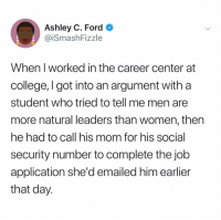 College, Ford, and Women: Ashley C. Ford  @iSmashFizzle  When I worked in the career center at  college, I got into an argument with a  student who tried to tell me men are  more natural leaders than women, then  he had to call his mom for his social  security number to complete the job  application she'd emailed him earlier  that day. @smashfizzle is brilliant 😭