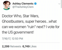 "Run for office 🙌🏼 FYI: I don't think any of those things are ""ruined"" this is sarcasm towards the people who threw a fit over women ""taking over"" usual male roles!: Ashley Clements o  @TheAshleyClem  Doctor Who, Star Wars,  Ghostbusters, super heroes...what  can we women ""ruin"" next? I vote for  the US government!  7/16/17, 12:50 PM  2,299 Retweets 6,749 Likes Run for office 🙌🏼 FYI: I don't think any of those things are ""ruined"" this is sarcasm towards the people who threw a fit over women ""taking over"" usual male roles!"
