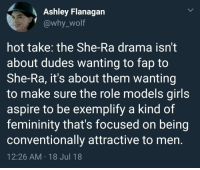 an-old-school-butch:  spiroandthelacktones:  an-old-school-butch:   she-ramen: this is too real It's both.   It's also because they've convinced themselves the REASON girls don't like them is because of their nerdy interests and if girls have nerdy fantasy shows that we love then it proves that wrong   ^^^this too : Ashley Flanagan  @why_wolf  hot take: the She-Ra drama isn't  about dudes wanting to fap to  She-Ra, it's about them wanting  to make sure the role models girls  aspire to be exemplify a kind of  femininity that's focused on being  conventionally attractive to men  12:26 AM 18 Jul 18 an-old-school-butch:  spiroandthelacktones:  an-old-school-butch:   she-ramen: this is too real It's both.   It's also because they've convinced themselves the REASON girls don't like them is because of their nerdy interests and if girls have nerdy fantasy shows that we love then it proves that wrong   ^^^this too