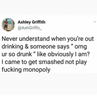 """Drinking, Drunk, and Fucking: Ashley Griffith  @AshGriffo_  Never understand when you're out  drinking & someone says """" omg  ur so drunk"""" like obviously I am?  I came to get smashed not play  fucking monopoly Duh 🙄 Follow @banterkinggram @banterkinggram"""
