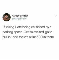 Fucking, Funny, and Meme: Ashley Griffith  @AshgriffoTV  I fucking Hate being cat fished by a  parking space. Get so excited, go to  pull in.. and there's a fiat 500 in there I can't believe some of you guys still don't follow @funny 🤣