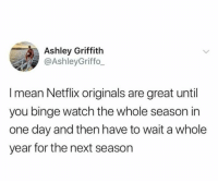 Why am I like this?: Ashley Griffith  @AshleyGriffo  I mean Netflix originals are great until  you binge watch the whole season in  one day and then have to wait a whole  year for the next season Why am I like this?