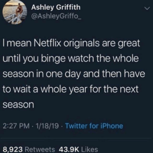 Binge Watch: Ashley Griffith  @AshleyGriffo_  I mean Netflix originals are great  until you binge watch the whole  season in one day and then have  to wait a whole year for the next  season  2:27 PM 1/18/19 Twitter for iPhone  8,923 Retweets 43.9K Likes