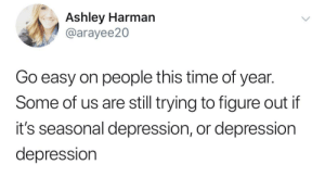 Depression, Time, and Easy: Ashley Harman  @arayee20  Go easy on people this time of year.  Some of us are still trying to figure out if  it's seasonal depression, or depression  depression Go easy on us