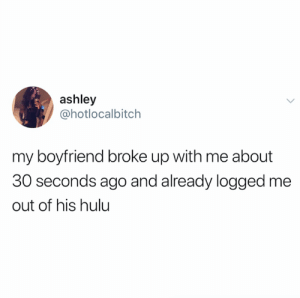 No rest for the wicked (credit and consent: @hotlocalbitch on Twitter): ashley  @hotlocalbitch  my boyfriend broke up with me about  30 seconds ago and already logged me  out of his hulu No rest for the wicked (credit and consent: @hotlocalbitch on Twitter)
