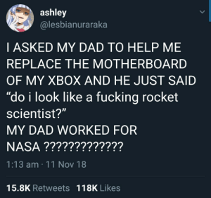 """Dad, Fucking, and Xbox: ashley  @lesbianuraraka  I ASKED MY DAD TO HELP ME  REPLACE THE MOTHERBOARD  OF MY XBOX AND HE JUST SAID  """"do i look like a fucking rocket  scientist?""""  MY DAD WORKED FOR  1:13 am 11 Nov 18  15.8K Retweets 118K Likes"""