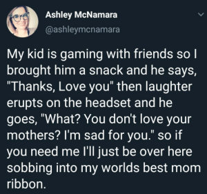 "Friends, Love, and Best: Ashley McNamara  @ashleymcnamara  My kid is gaming with friends so l  brought him a snack and he says,  Thanks, Love you"" then laughter  erupts on the headset and he  goes, ""What? You don't love your  mothers? l'm sad for you."" so if  ou need me l'll iust be over here  sobbing into my worlds best mom  ribbon What? You dont love your mothers? Im sad for you"