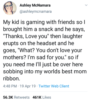 "Wholesome Gamer: Ashley McNamara  @ashleymcnamara  My kid is gaming with friends sol  brought him a snack and he says,  Thanks, Love you"" then laughter  erupts on the headset and he  goes, ""What? You don't love your  mothers? I'm sad for you."" so if  you need me I'll just be over he  sobbing into my worlds best mom  ribbon.  4:48 PM 19 Apr 19 Twitter Web Client  re  56.3K Retweets 461K Likes Wholesome Gamer"