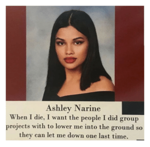 Lol, Time, and Can: Ashley Narine  When I die, I want the people I did group  projects with to lower me into the ground so  they can let me down one last time. lol I was horrible helping in group projects