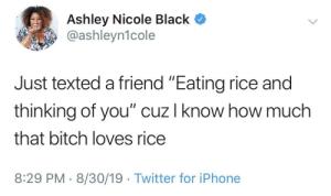 "That's true friendship.: Ashley Nicole Black  @ashleyn1cole  Just texted a friend ""Eating rice and  thinking of you"" cuz I know how much  that bitch loves rice  8:29 PM 8/30/19 Twitter for iPhone That's true friendship."