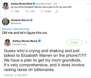 Warren: Ashley Nicole Black  Do you think Elizabeth Warren has a plan to fix my love life?  @ashleyn1cole · 21h  17 2.4K  695  24.4K  Elizabeth Warren  @ewarren  Replying to @ashleyn1cole  DM me and let's figure this out.  Ashley Nicole Black  Follow  @ashleyn1cole  Guess who's crying and shaking and just  talked to Elizabeth Warren on the phone?!?!?  We have a plan to get my mom grandkids,  it's very comprehensive, and it does involve  raising taxes on billionaires.  10:50 AM - 21 May 2019