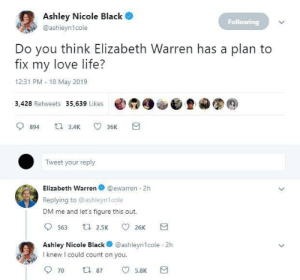 Better than a dating app: Ashley Nicole Black  Following  @ashleyn1cole  Do you think Elizabeth Warren has a plan to  fix my love life?  12:31 PM 18 May 2019  3,428 Retweets 35,639 Likes @  900旦カ图@  894 3.4 36K  Tweet your reply  Elizabeth Warren @ewarren 2h  Replying to @ashleyn1cole  DM me and let's figure this out.  Ashley Nicole Black @ashleyn1cole 2h  I knew I could count on you  5.8K Better than a dating app