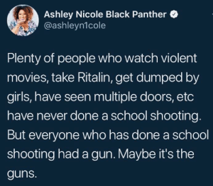 Girls, Guns, and Movies: Ashley Nicole Black Panther  @ashleyn1cole  Plenty of people who watch violent  movies, take Ritalin, get dumped by  girls, have seen multiple doors, etc  have never done a school shooting  But everyone who has done a school  shooting had a gun. Maybe it's the  guns. Gotta be the trench coats tho