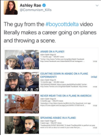 "Apple, Clothes, and Memes: Ashley Rae  Communism Kills  The guy from the  #boycottdelta video  literally makes a career going on planes  and throwing a scene.  ARABS ON A PLANE!!  Adam Saleh Vlogs  Twitter: httpINwww.Twitteru  httpINwww.Facebook.com/Adamsalehofficial Instagr  COUNTING DOWN IN ARABIC ON A PLANE  initial  EXPERIMENT!  Adam Saleh Vlogs  10 months ago 320382 views  YESTERDAYS PRANK https:/youtu.be/62WbocmdW0 Twitter:  com/omgAdamSaleh Facebook: http/www.  NEVER WEAR THIS ON A PLANE IN AMERICA!  Adam Saleh Vlogs  4 months ago 396573 views  Yastantay s Vlog https MyoutublitbXUvi.Pva Download Jimi app  https lliTunes apple com/us/appljumiid9  SPEAKING ARABIC IN A PLANE!  Adam Saleh vlogs  3 years ago 926337 views  TrueStoryASA EVENT BOOKING: To book TinuestoryASA perform at your  event cr to tell us about an event in your area that you In a video that went viral today, a young man named Adam Saleh films himself on a Delta Airlines flight being kicked off.   In the short video, he claims that he is being kicked off merely for speaking in arabic, and he calls the flight attendant and passengers racist.   Now social justice warriors are freaking out over Delta Airlines supposed bigotry, and some are proposing to boycott the company.  Glenn Greenwald of the Intercept, for example, wrote that, ""This is now a moral crisis for the US airline industry. They should be removing the irrational bigots, not the victims of their irrational fears and hatred.""  Shaun King, of New York Daily News wrote, ""Dear, Delta, This is bigotry, plain and simple. I'm about to write about this for the New York Daily News right now.""  Well guess what? Adam Saleh is a youtuber who is well known for trying to bait people into giving him the opportunity to make a scene.   THIS IS THE GUY WHO ADMITTED HE FAKED A VIDEO WHERE HE WAS STOP AND FRISKED MERELY FOR BEING MUSLIM IN NEW YORK. [1]  And according to Delta Airlines, who is investigating the situation, Saleh caused disturbances which made ""more than 20 customers express their discomfort."" [2]  This guy's story that he was kicked off the plane merely for speaking Arabic is bullshit.   References: [1] http://www.huffingtonpost.com/2014/10/21/nypd-frisk-muslim-clothes_n_6014964.html [2] http://news.delta.com/statement-flight-1  See the video: https://www.facebook.com/AdamSalehOfficial/videos/616048861921044/"