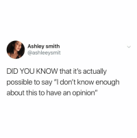 "Relatable, Did, and You: Ashley smith  @ashleeysmit  DID YOU KNOW that it's actually  possible to say ""l don't know enough  about this to have an opinion"" people! should! know! this!"
