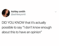 "Memes, 🤖, and Who: Ashley smith  @ashleeysmit  DID YOU KNOW that it's actually  possible to say ""I don't know enough  about this to have an opinion"" Tag people who need to hear this"