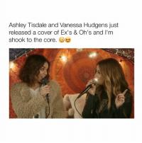 Vanessa Hudgens, Girl Memes, and The Core: Ashley Tisdale and Vanessa Hudgens just  released a cover of Ex's & Oh's and I'm  shook to the core bff goals 👯 tag your best friends 💕 - follow @bitchy.tweets if you're watching! 💋🎤 Credit: Ashley Tisdale's YouTube Channel 🎥