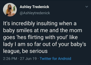 Android, Twitter, and Insulting: Ashley Tredenick  @Ashleytredenick  It's incredibly insulting when a  baby smiles at me and the mom  goes 'hes flirting with you!' like  lady I am so far out of your baby's  league, be serious  2:26 PM 27 Jun 19 Twitter for Android From the cradle to her bed