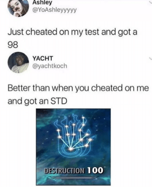 Anaconda, Dank, and Memes: Ashley  @YoAshleyyyyy  Just cheated on my test and got a  98  YACHT  @yachtkoch  Better than when you cheated on me  and got an STD  DESTRUCTION 100 Didnt see that coming by Magalark MORE MEMES