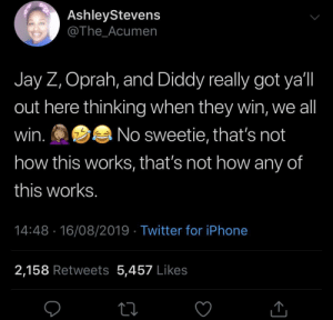 Each one for himself: AshleyStevens  @The_Acumen  Jay Z, Oprah, and Diddy really got ya'l  out here thinking when they win, we all  win.  No sweetie, that's not  how this works, that's not how any of  this works.  14:48 16/08/2019 Twitter for iPhone  2,158 Retweets 5,457 Likes Each one for himself