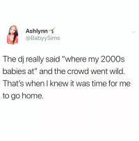 "Funny, Shit, and Home: Ashlynn  @BabyySims  -t  The dj really said ""where my 2000s  babies at"" and the crowd went wild  That's when I knew it was time for me  to go home. I'm getting too old for this shit @_theblessedone 😅😅"